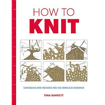 How to Knit Techniques and Projects for the Complete Beginn by Tina Barrett