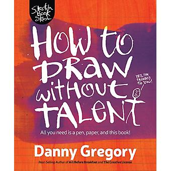 How to Draw Without Talent par Danny Gregory