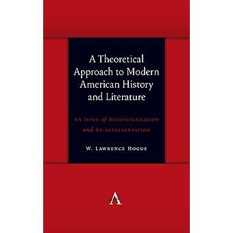 A Theoretical Approach to Modern American History and Literature  An Issue of Reconfiguration and Rerepresentation by W Lawrence Hogue
