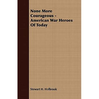 None More Courageous  American War Heroes Of Today by Holbrook & Stewart H.