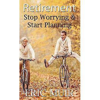 Retirement Stop Worrying  Start Planning by Muir & Eric