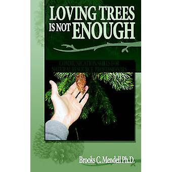 Loving Trees is Not Enough Communication Skills for Natural Resource Professionals by Mendell Ph.D & Brooks C