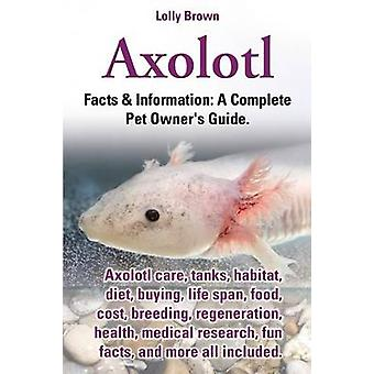 Axolotl. Axolotl Care Tanks Habitat Diet Buying Life Span Food Cost Breeding Regeneration Health Medical Research Fun Facts and More All by Brown & Lolly