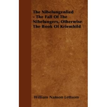 The Nibelungenlied  The Fall Of The Nibelungers Otherwise The Book Of Kriemhild by Lettsom & William Nanson