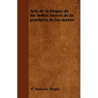 Arte de la lengua de los indios baures de la provincia de los moxos by Magio & P. Antonio