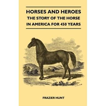 Horses and Heroes  The Story of the Horse in America for 450 Years by Hunt & Frazier