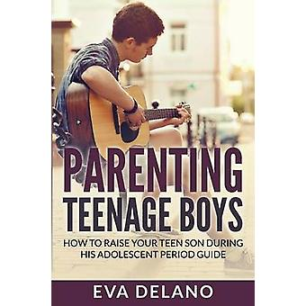 Parenting Teenage Boys How to Raise Your Teen Son During His Adolescent Period Guide by Delano & Eva