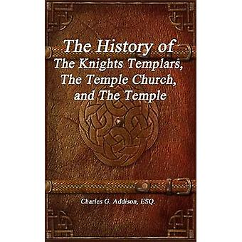 The History of The Knights Templars The Temple Church and The Temple by Addison & ESQ. & Charles G.