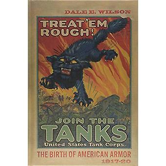Treat 'Em Rough - The Birth of American Armor 1917-20 by Dale E. Wilso