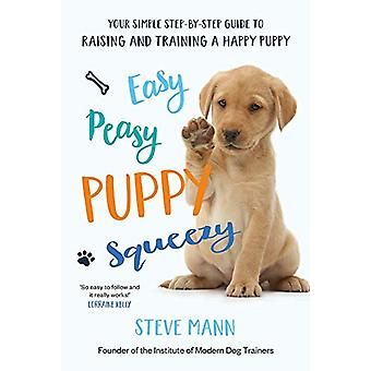 Easy Peasy Puppy Squeezy - Your simple step-by-step guide to raising a