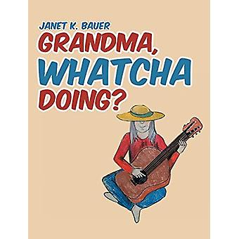Grandma - Whatcha Doing? by Janet K Bauer - 9781645590149 Book