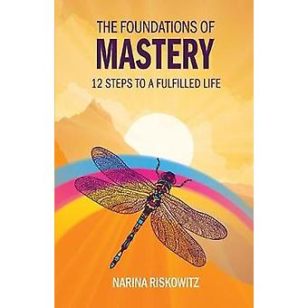 The Foundations of Mastery 12 Steps to a Fulfilled Life