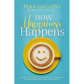 How Happiness Happens Finding Lasting Joy in a World of Comparison Disappointment and Unmet Expectations
