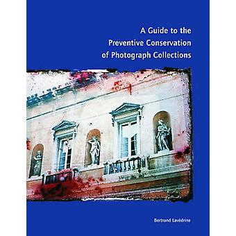A Guide to the Preventive Conservation of Photograph Collections by . Lavedrine
