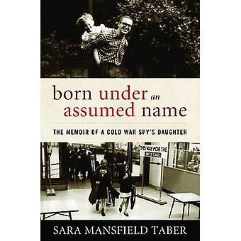 Born Under an Assumed Name - The Memoir of a Cold War Spy's Daughter b