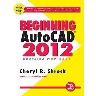 Beginning AutoCAD 2012 Exercise Workbook by Cheryl R. Shrock - 978083