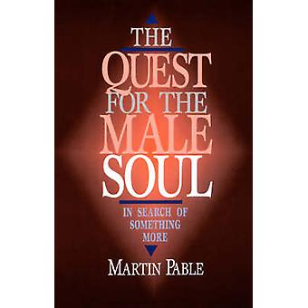 The Quest for the Male Soul In Search of Something More by Pable & Martin W.