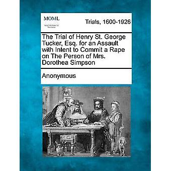 The Trial of Henry St. George Tucker Esq. for an Assault with Intent to Commit a Rape on The Person of Mrs. Dorothea Simpson by Anonymous