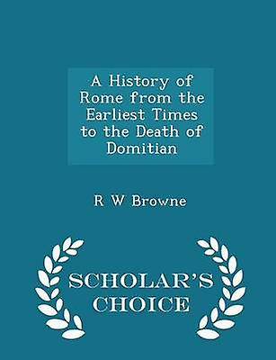 A History of Rome from the Earliest Times to the Death of Domitian  Scholars Choice Edition by Browne & R W