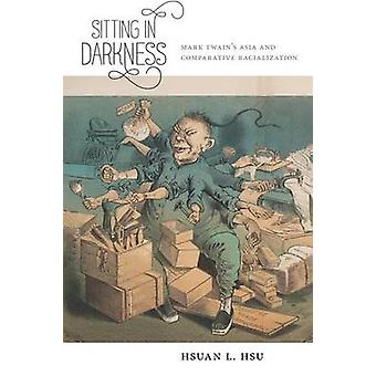 Sitting in Darkness Mark Twains Asia and Comparative Racialization by Hsu & Hsuan L.