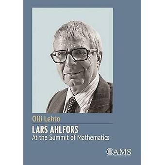 Lars Ahlfors at the Summit of Mathematics by Olli Lehto - 97814704184