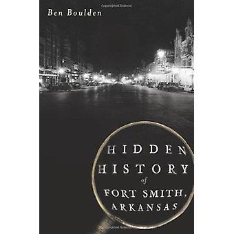 Hidden History of Fort Smith - Arkansas by Ben Boulden - 978160949450