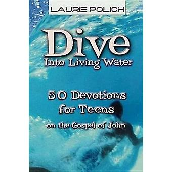 Dive Into Living Water 50 Devotions for Teens on the Gospel of John by Polich & Laurie