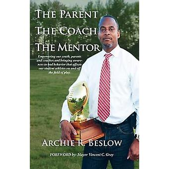 The Parent. the Coach. the Mentor by Beslow & Archie R.