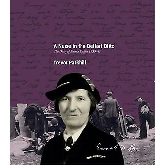 A Nurse in the Belfast Blitz  The Diary of Emma Duffin 193942 by Edited by Trevor Parkhill