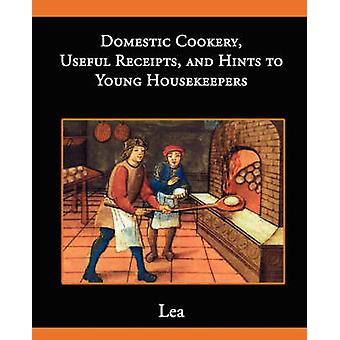 Domestic Cookery Useful Receipts and Hints to Young Housekeepers by Lea & Elizabeth E.