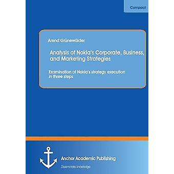 Analysis of Nokias Corporate Business and Marketing Strategies Examination of Nokias Strategy Execution in Three Steps by Grunewalder & Arend