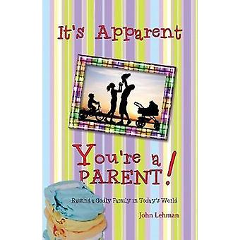 Its Apparent ... Youre a Parent Raising Godly Children in Todays World by Lehman & John