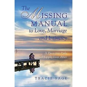 The Missing Manual to Love Marriage and Intimacy A Proactive Path to Happily Ever After by Sage & Tracie