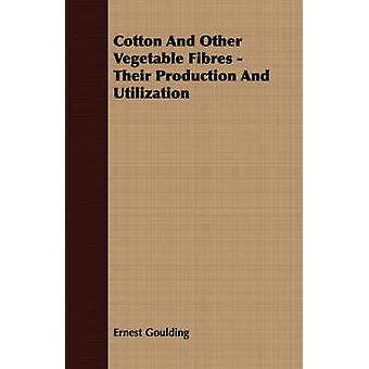 Cotton And Other Vegetable Fibres  Their Production And Utilization by Goulding & Ernest