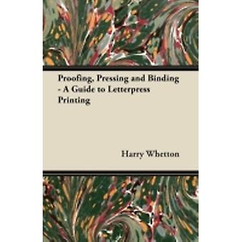 Proofing Pressing and Binding  A Guide to Letterpress Printing by Whetton & Harry