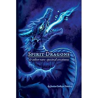 Spirit Dragons  Other Rare Spectral Creatures A Field Guide by Feinberg & Jessica