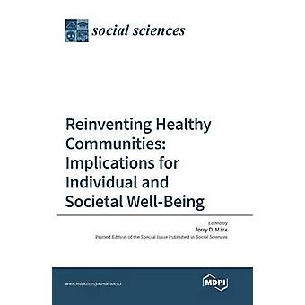 Reinventing Healthy Communities Implications for Individual and Societal WellBeing by Marx & Jerry D.