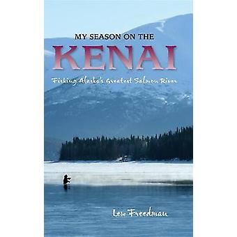 My Season on the Kenai Fishing Alaskas Greatest Salmon River by Freedman & Lew