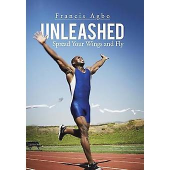 Unleashed Spread Your Wings and Fly by Agbo & Francis