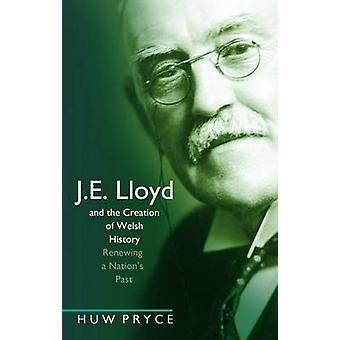 J. E. Lloyd and the Creation of Welsh History  Renewing a Nations Past by Huw Pryce