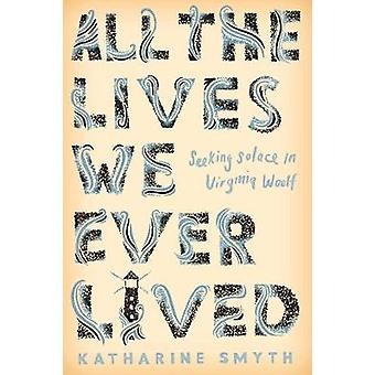 All the Lives We Ever Lived - Seeking Solace in Virginia Woolf by Kath