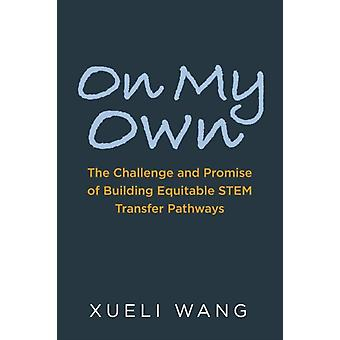 On My Own  The Challenge and Promise of Building Equitable STEM Transfer Pathways by Xueli Wang