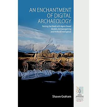 An Enchantment of Digital Archaeology  Raising the Dead with Agent Based Models Archaeogaming and Artificial Intelligence by Shawn Graham
