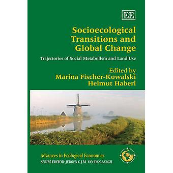 Socioecological Transitions and Global Change Trajectories of Social Metabolism and Land Use Advances in Ecological Economics series