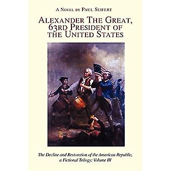 Alexander the Great, 63rd President of the United States: The Decline and Restoration of the American� Republic, a Fictional Trilogy: Volume III