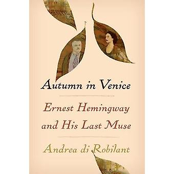 Autumn in Venice - Ernest Hemingway and His Last Muse by Andrea di Rob
