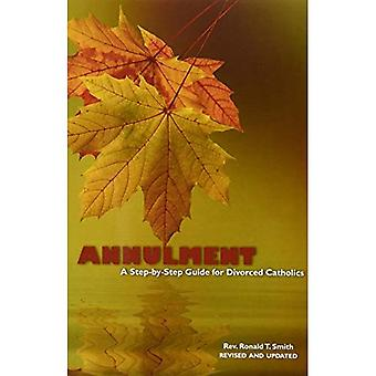 Annulment: A Step-By-Step Guide for Divorced Catholics (Divorce & Remarriage)