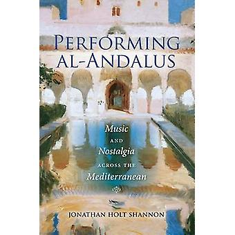 Performing alAndalus  Music and Nostalgia across the Mediterranean by Jonathan Holt Shannon