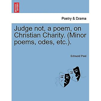 Judge not a poem on Christian Charity. Minor poems odes etc.. by Peel & Edmund