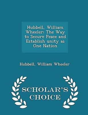 Hubbell William Wheeler The Way to Secure Peace and Establish unity as One Nation  Scholars Choice Edition by Wheeler & Hubbell & William